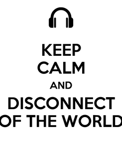 Poster: KEEP CALM AND DISCONNECT OF THE WORLD