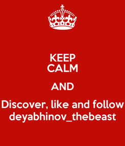 Poster: KEEP CALM AND Discover, like and follow deyabhinov_thebeast