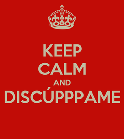 Poster: KEEP CALM AND DISCÚPPPAME