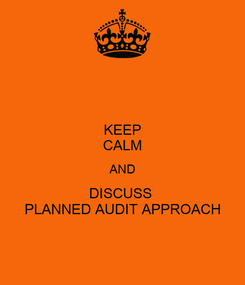 Poster: KEEP CALM AND DISCUSS  PLANNED AUDIT APPROACH