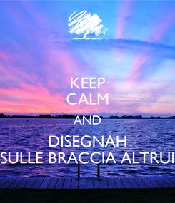 Poster: KEEP CALM AND DISEGNAH SULLE BRACCIA ALTRUI