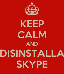 Poster: KEEP CALM AND DISINSTALLA SKYPE
