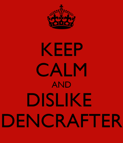 Poster: KEEP CALM AND DISLIKE  DENCRAFTER