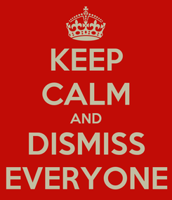 Poster: KEEP CALM AND DISMISS EVERYONE