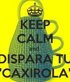 "Poster: KEEP CALM and  DISPARA TU ""CAXIROLA"""