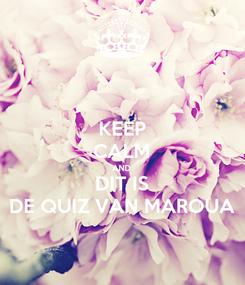 Poster: KEEP CALM AND DIT IS DE QUIZ VAN MAROUA
