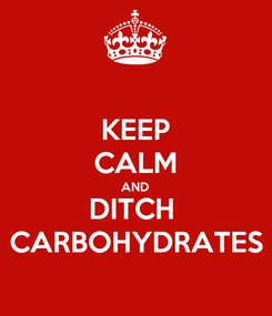 Poster: KEEP CALM AND DITCH  CARBOHYDRATES