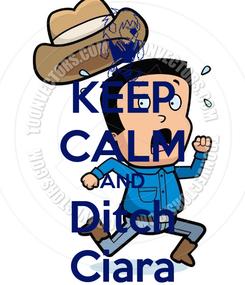 Poster: KEEP CALM AND Ditch Ciara