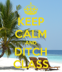 Poster: KEEP CALM AND DITCH CLASS