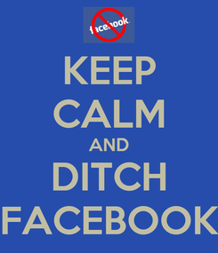 Poster: KEEP CALM AND DITCH FACEBOOK