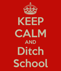 Poster: KEEP CALM AND Ditch School