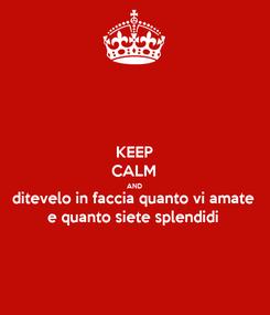 Poster: KEEP CALM AND ditevelo in faccia quanto vi amate e quanto siete splendidi