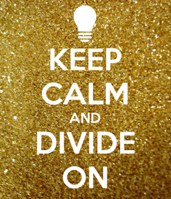 Poster: KEEP CALM AND DIVIDE ON