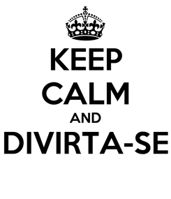 Poster: KEEP CALM AND DIVIRTA-SE