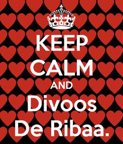 Poster: KEEP CALM AND Divoos De Ribaa.