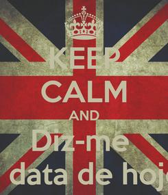 Poster: KEEP CALM AND Diz-me  a data de hoje