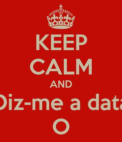 Poster: KEEP CALM AND Diz-me a data O
