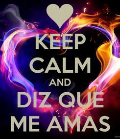 Poster: KEEP CALM AND DIZ QUE ME AMAS