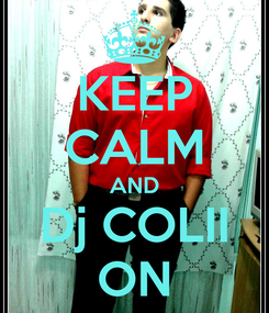 Poster: KEEP CALM AND Dj COLII ON