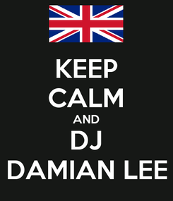 Poster: KEEP CALM AND DJ DAMIAN LEE