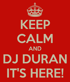 Poster: KEEP CALM AND DJ DURAN IT'S HERE!