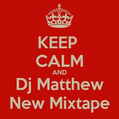 Poster: KEEP  CALM AND Dj Matthew New Mixtape