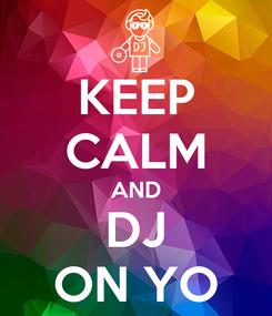 Poster: KEEP CALM AND DJ ON YO