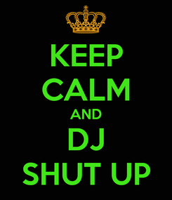 Poster: KEEP CALM AND DJ SHUT UP