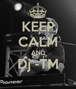Poster: KEEP CALM AND Dj -TM