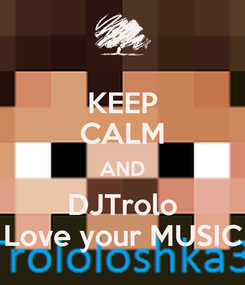 Poster: KEEP CALM AND DJTrolo Love your MUSIC