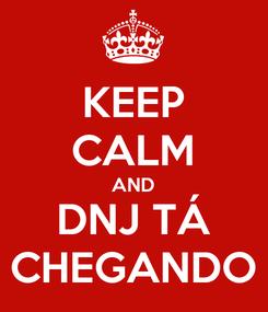 Poster: KEEP CALM AND DNJ TÁ CHEGANDO