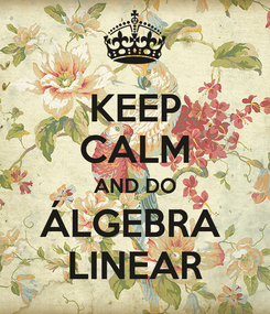 Poster: KEEP CALM AND DO ÁLGEBRA  LINEAR