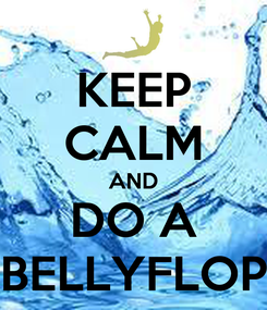 Poster: KEEP CALM AND DO A BELLYFLOP