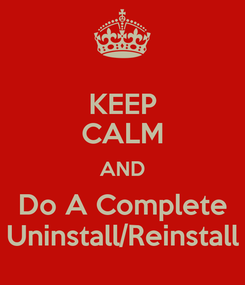 Poster: KEEP CALM AND Do A Complete Uninstall/Reinstall