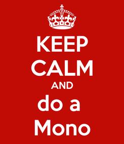 Poster: KEEP CALM AND do a  Mono