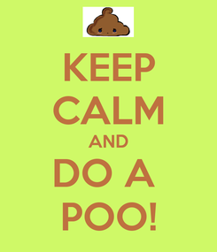 Poster: KEEP CALM AND DO A  POO!