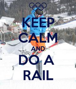 Poster: KEEP CALM AND DO A  RAIL