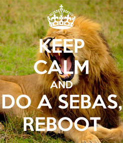 Poster: KEEP CALM AND DO A SEBAS, REBOOT