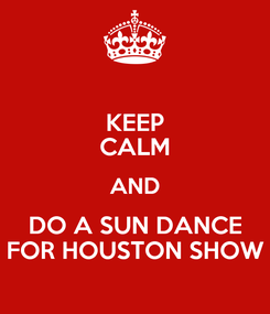 Poster: KEEP CALM AND DO A SUN DANCE FOR HOUSTON SHOW