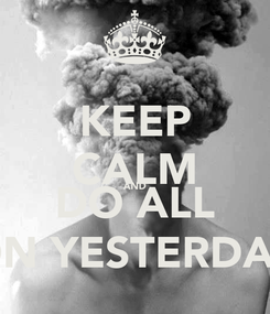 Poster: KEEP CALM AND DO ALL ON YESTERDAY