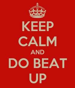 Poster: KEEP CALM AND DO BEAT UP
