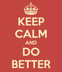Poster: KEEP CALM AND DO BETTER
