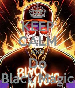 Poster: KEEP CALM AND Do Black Magic