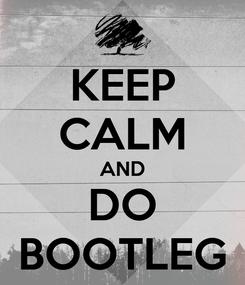 Poster: KEEP CALM AND DO BOOTLEG