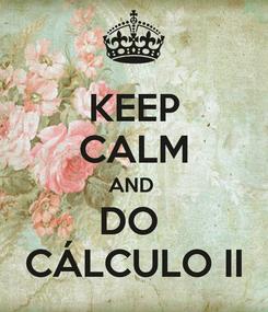 Poster: KEEP CALM AND  DO  CÁLCULO II