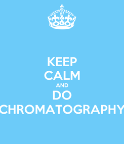 Poster: KEEP CALM AND DO CHROMATOGRAPHY