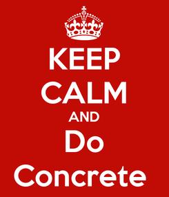 Poster: KEEP CALM AND Do Concrete