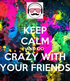 Poster: KEEP CALM AND DO CRAZY WITH YOUR FRIENDS