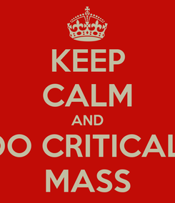 Poster: KEEP CALM AND DO CRITICAL  MASS