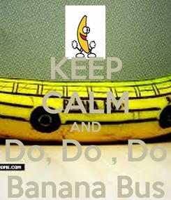 Poster: KEEP CALM AND Do, Do , Do Banana Bus